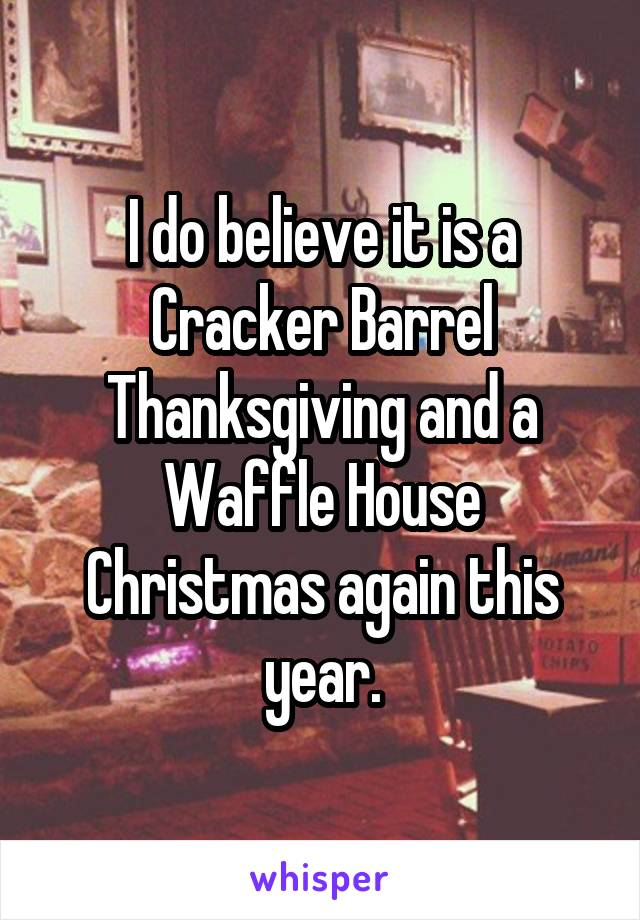 I do believe it is a Cracker Barrel Thanksgiving and a Waffle House Christmas again this year.