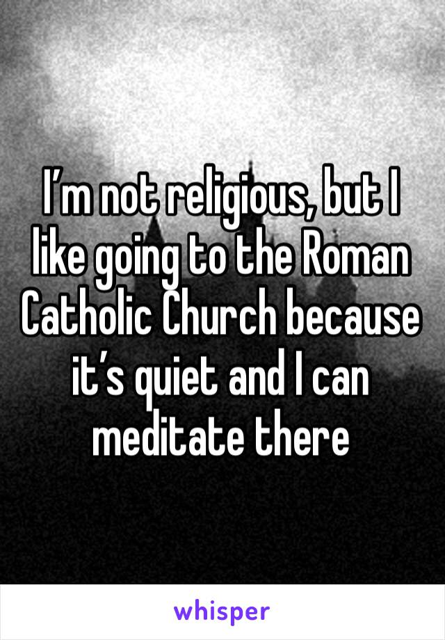 I'm not religious, but I like going to the Roman Catholic Church because it's quiet and I can meditate there