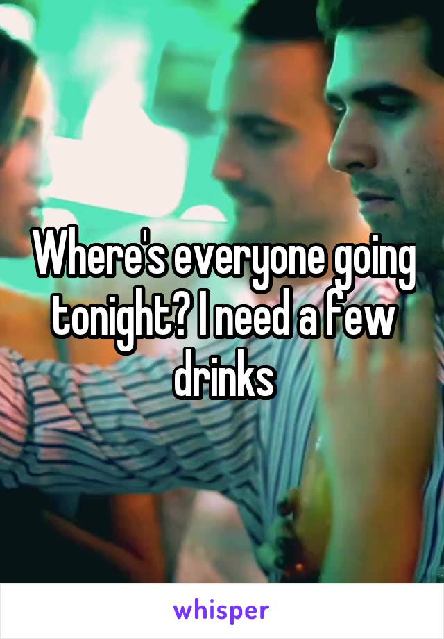 Where's everyone going tonight? I need a few drinks