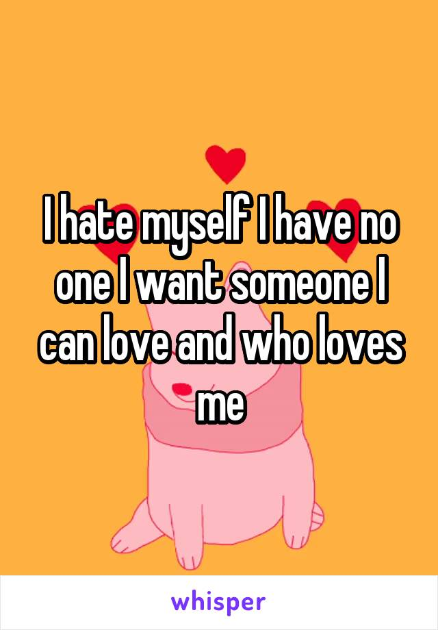 I hate myself I have no one I want someone I can love and who loves me