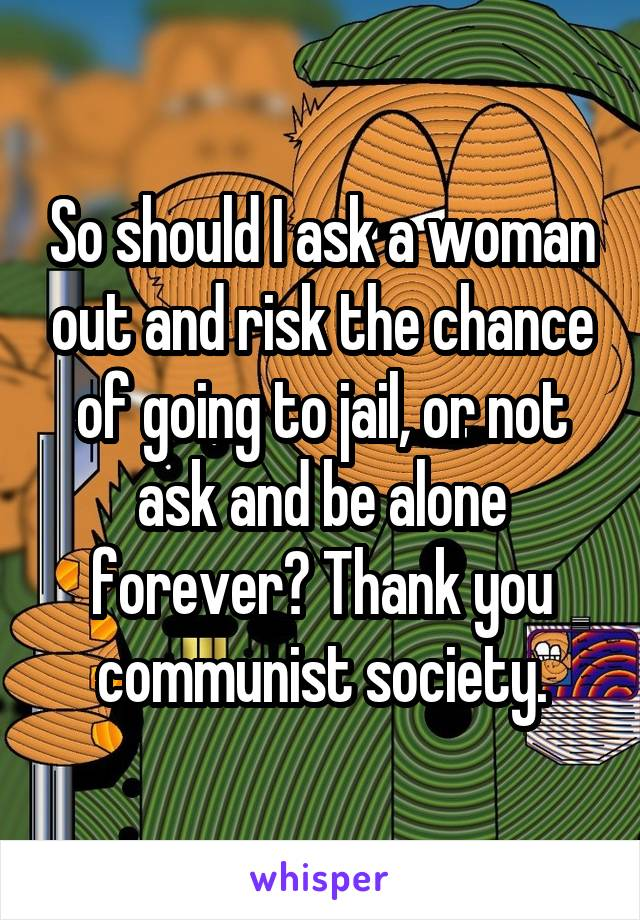 So should I ask a woman out and risk the chance of going to jail, or not ask and be alone forever? Thank you communist society.