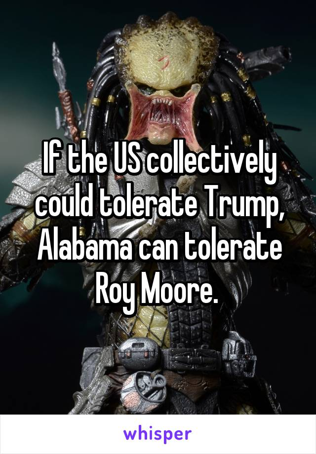 If the US collectively could tolerate Trump, Alabama can tolerate Roy Moore.