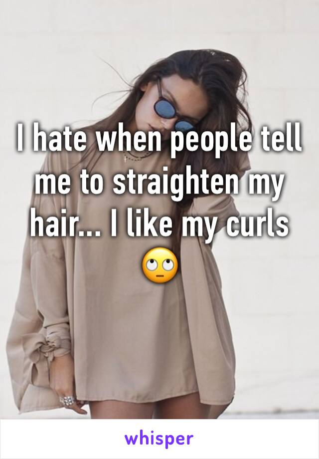 I hate when people tell me to straighten my hair... I like my curls 🙄