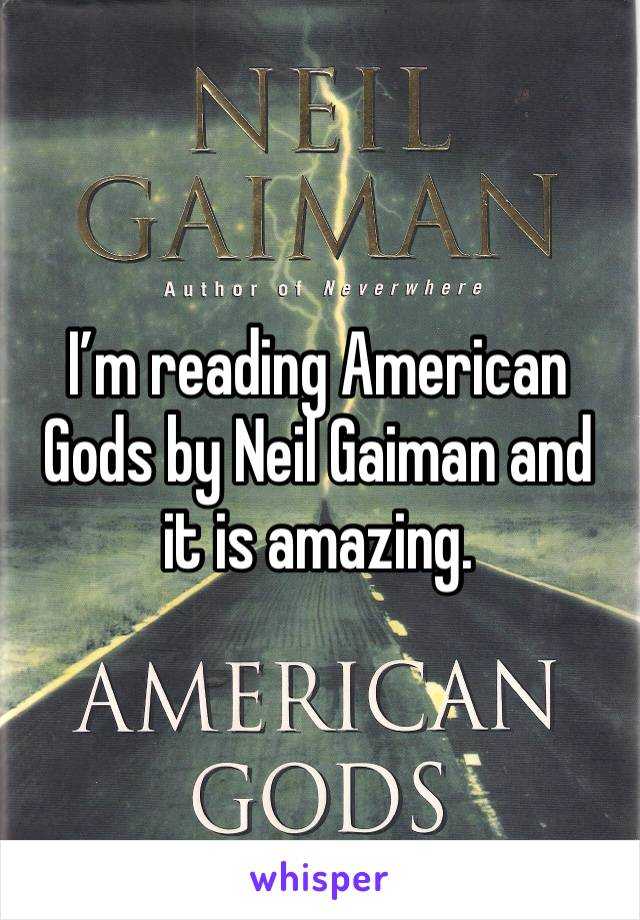 I'm reading American Gods by Neil Gaiman and it is amazing.