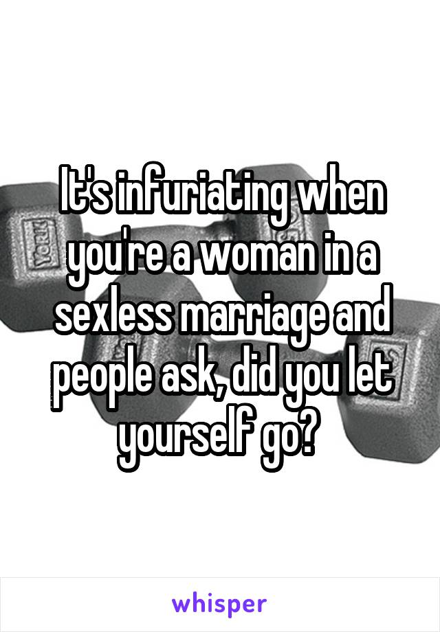 It's infuriating when you're a woman in a sexless marriage and people ask, did you let yourself go?