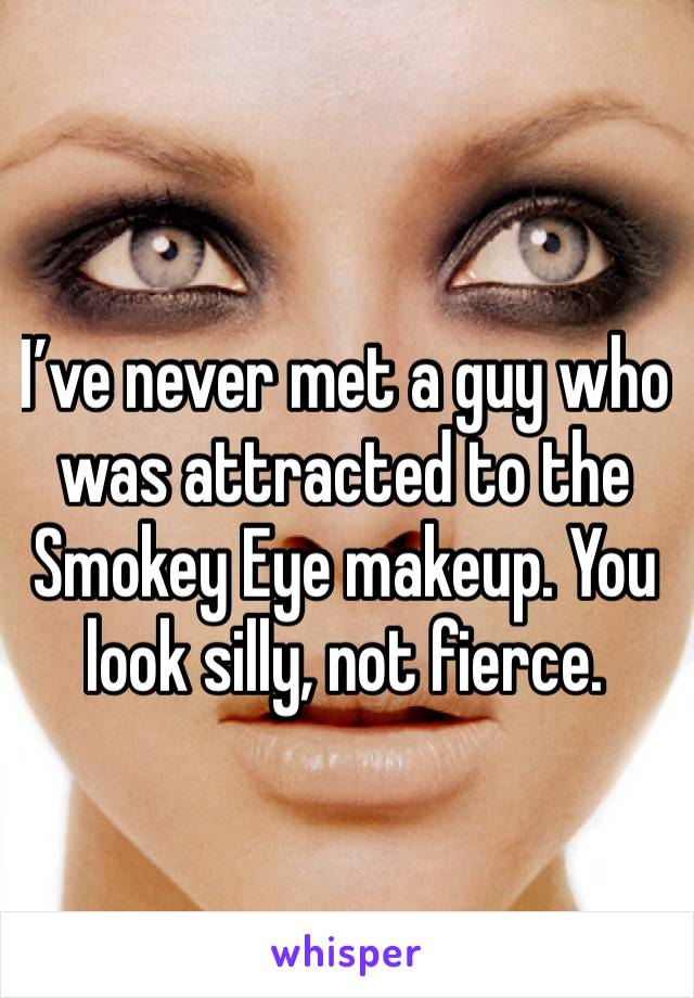 I've never met a guy who was attracted to the Smokey Eye makeup. You look silly, not fierce.