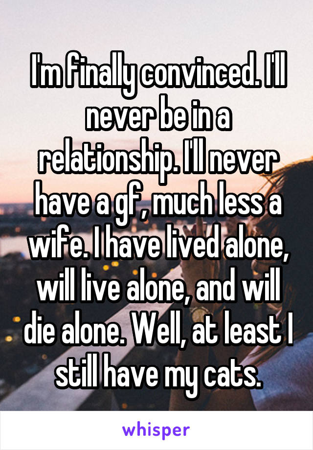 I'm finally convinced. I'll never be in a relationship. I'll never have a gf, much less a wife. I have lived alone, will live alone, and will die alone. Well, at least I still have my cats.