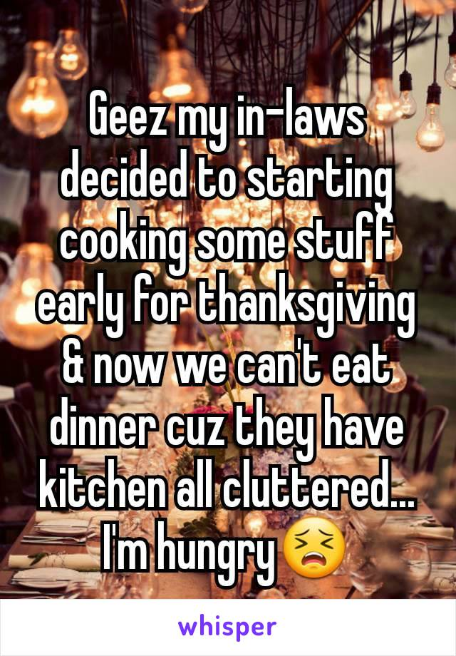Geez my in-laws decided to starting cooking some stuff early for thanksgiving & now we can't eat dinner cuz they have kitchen all cluttered... I'm hungry😣