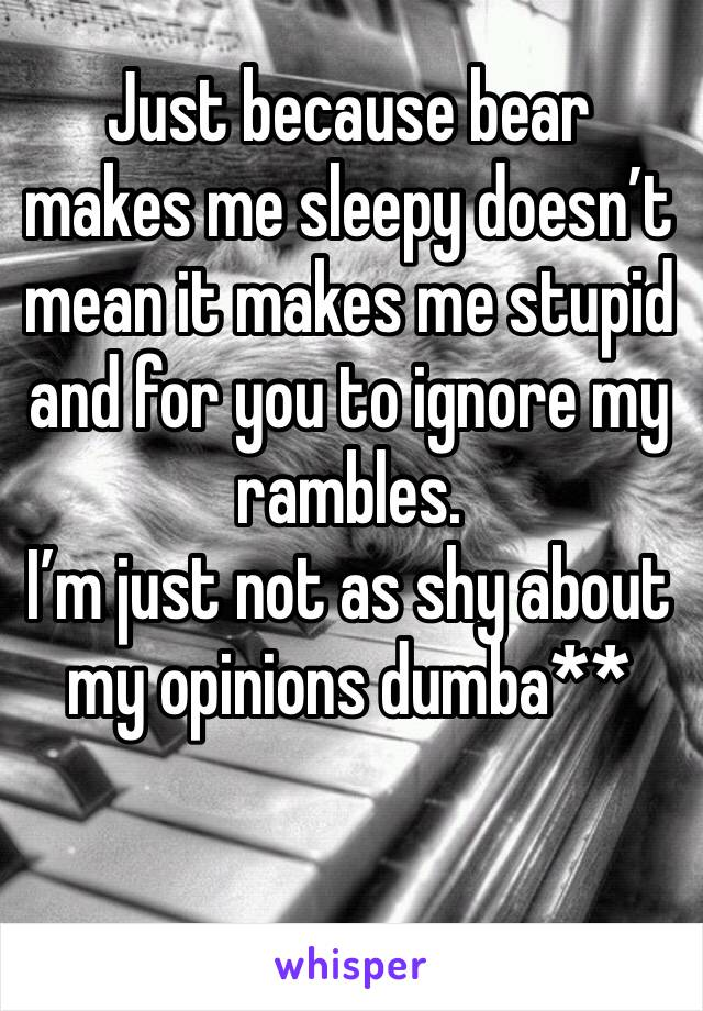 Just because bear makes me sleepy doesn't mean it makes me stupid and for you to ignore my rambles.  I'm just not as shy about my opinions dumba**