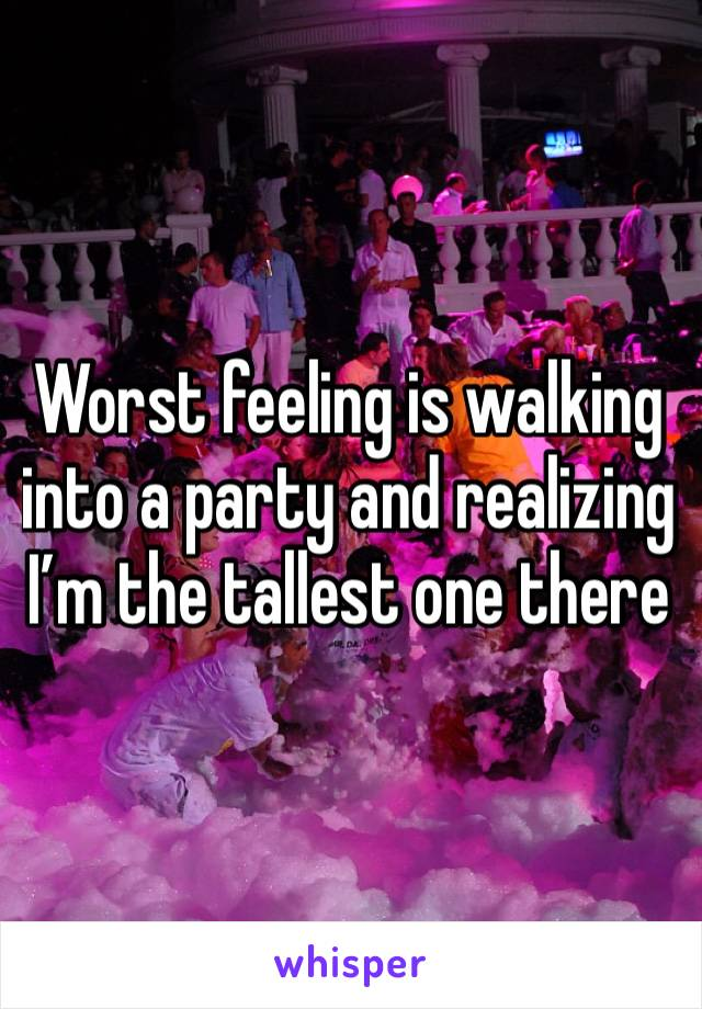 Worst feeling is walking into a party and realizing I'm the tallest one there