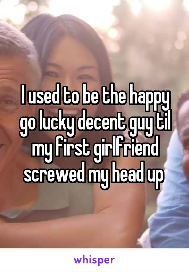 I used to be the happy go lucky decent guy til my first girlfriend screwed my head up