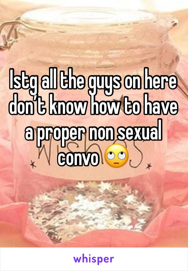 Istg all the guys on here don't know how to have a proper non sexual convo 🙄
