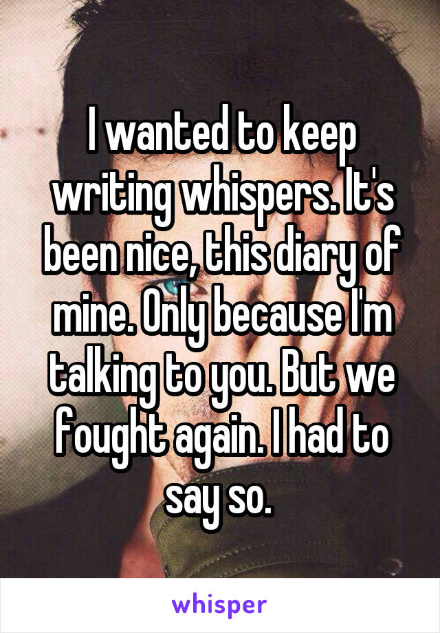 I wanted to keep writing whispers. It's been nice, this diary of mine. Only because I'm talking to you. But we fought again. I had to say so.