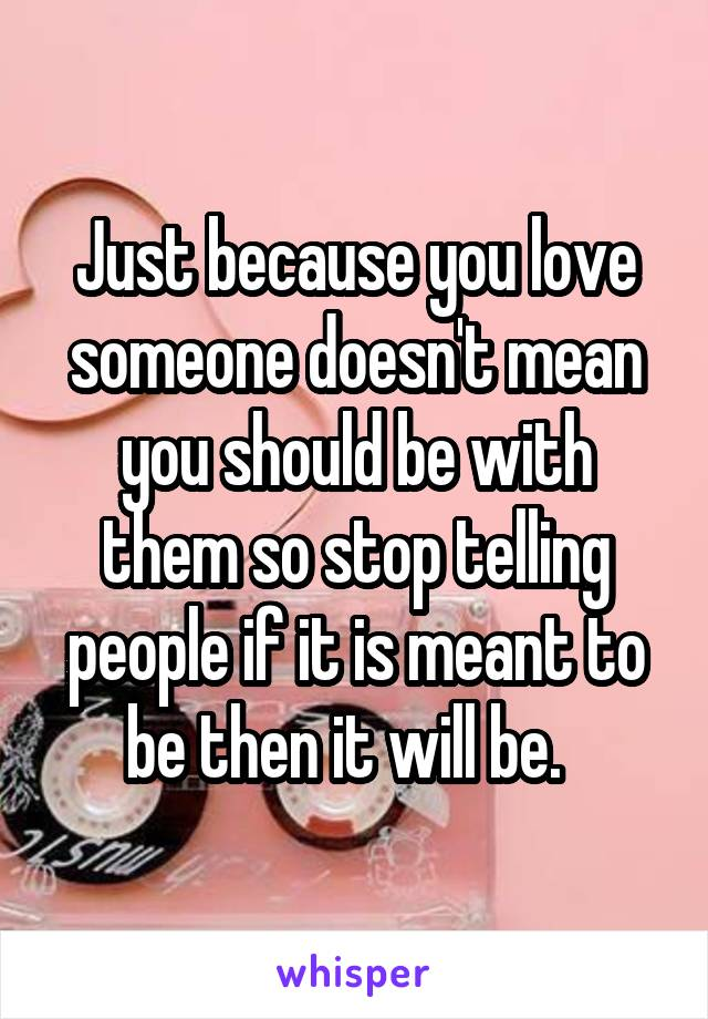 Just because you love someone doesn't mean you should be with them so stop telling people if it is meant to be then it will be.
