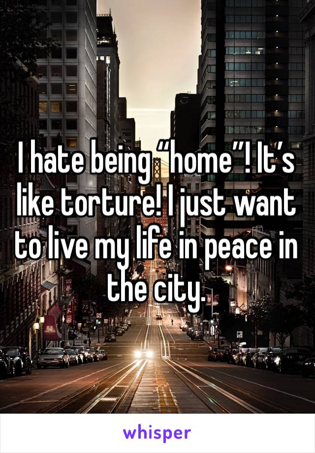 "I hate being ""home""! It's like torture! I just want to live my life in peace in the city."
