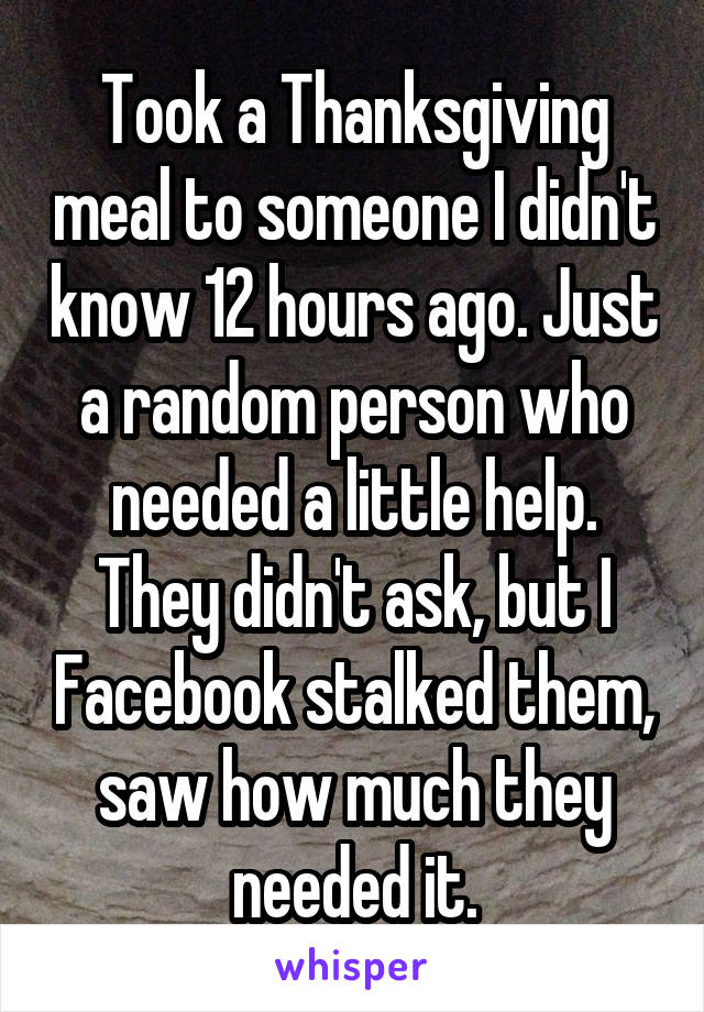 Took a Thanksgiving meal to someone I didn't know 12 hours ago. Just a random person who needed a little help. They didn't ask, but I Facebook stalked them, saw how much they needed it.