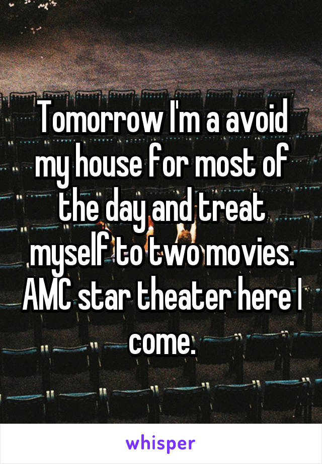 Tomorrow I'm a avoid my house for most of the day and treat myself to two movies. AMC star theater here I come.