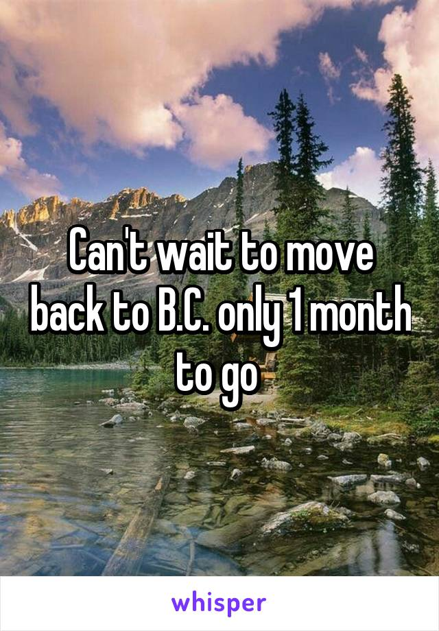 Can't wait to move back to B.C. only 1 month to go