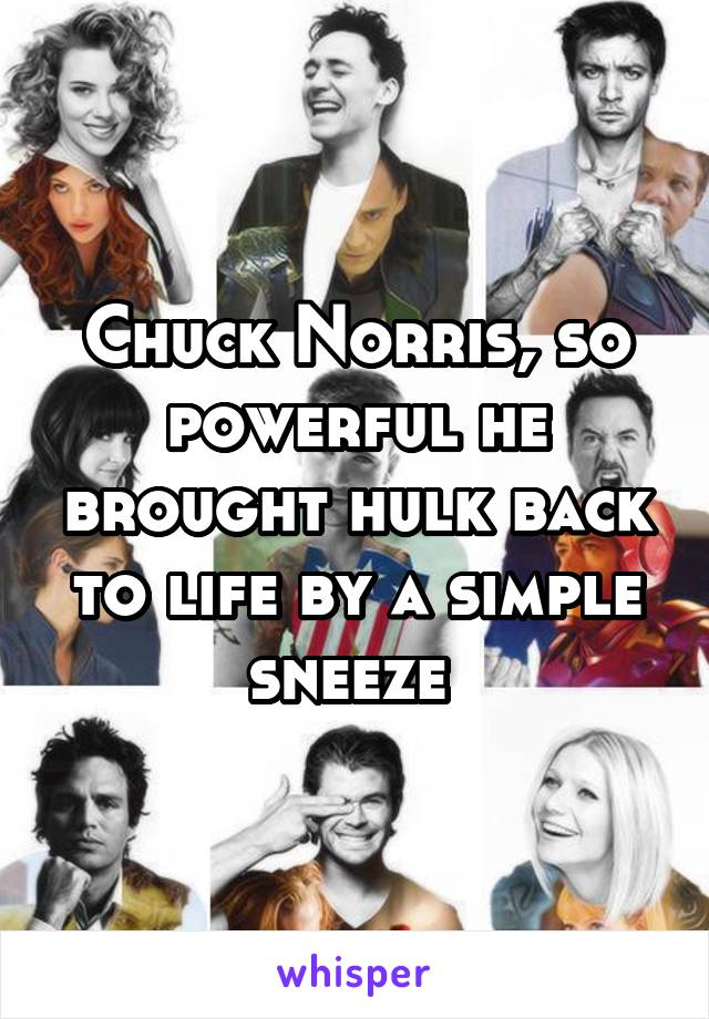 Chuck Norris, so powerful he brought hulk back to life by a simple sneeze