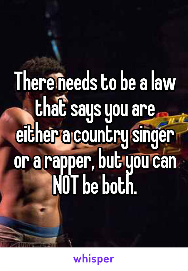 There needs to be a law that says you are either a country singer or a rapper, but you can NOT be both.