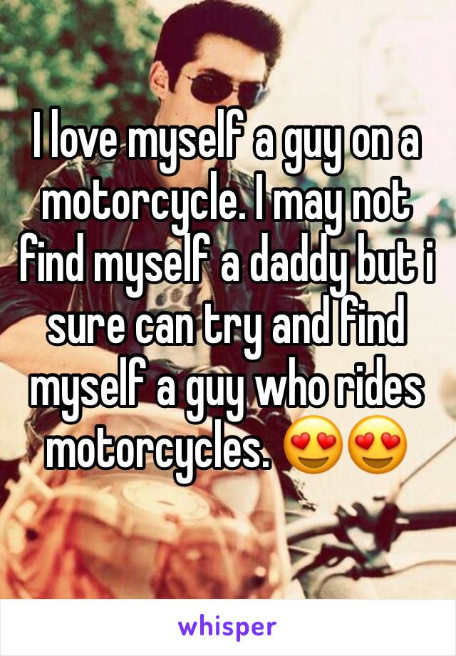 I love myself a guy on a motorcycle. I may not find myself a daddy but i sure can try and find myself a guy who rides motorcycles. 😍😍