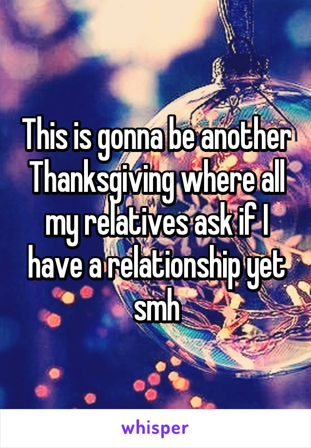 This is gonna be another Thanksgiving where all my relatives ask if I have a relationship yet smh
