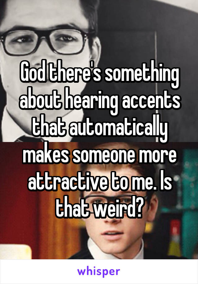 God there's something about hearing accents that automatically makes someone more attractive to me. Is that weird?