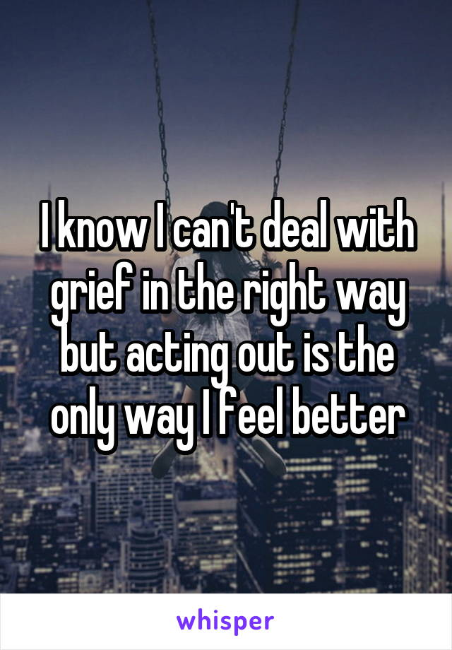 I know I can't deal with grief in the right way but acting out is the only way I feel better