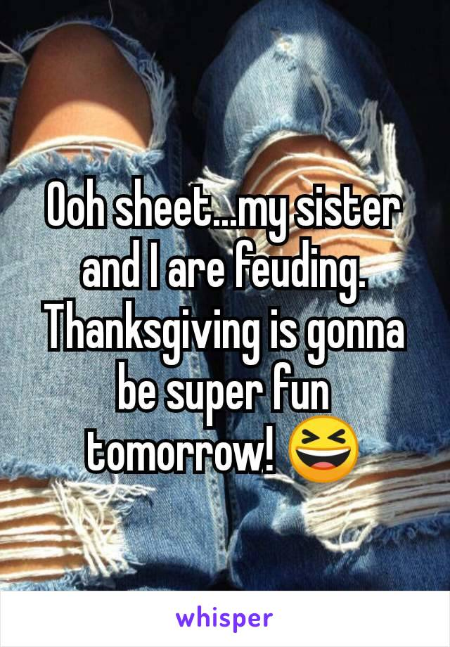 Ooh sheet...my sister and I are feuding.  Thanksgiving is gonna be super fun tomorrow! 😆