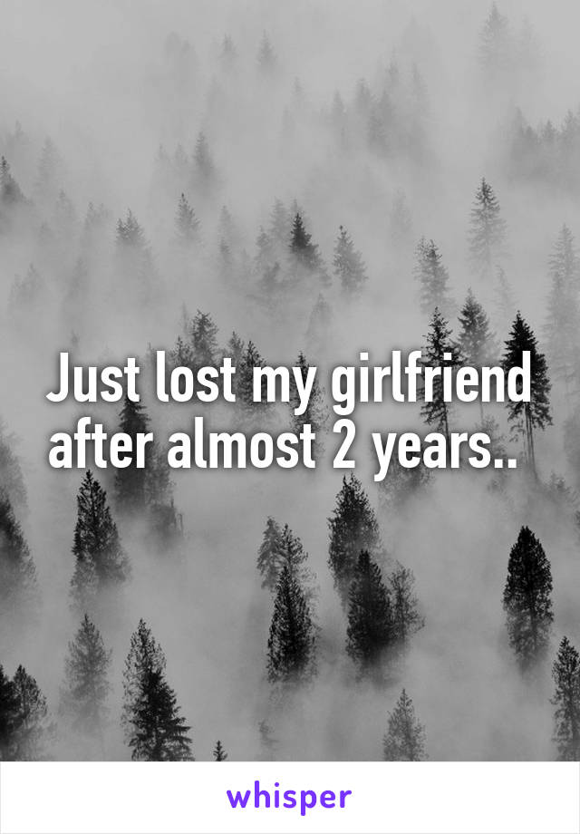 Just lost my girlfriend after almost 2 years..