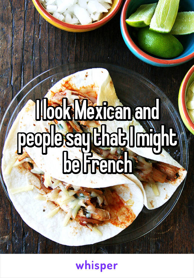 I look Mexican and people say that I might be French