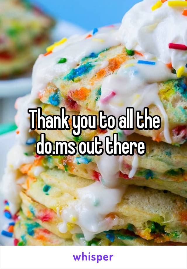 Thank you to all the do.ms out there