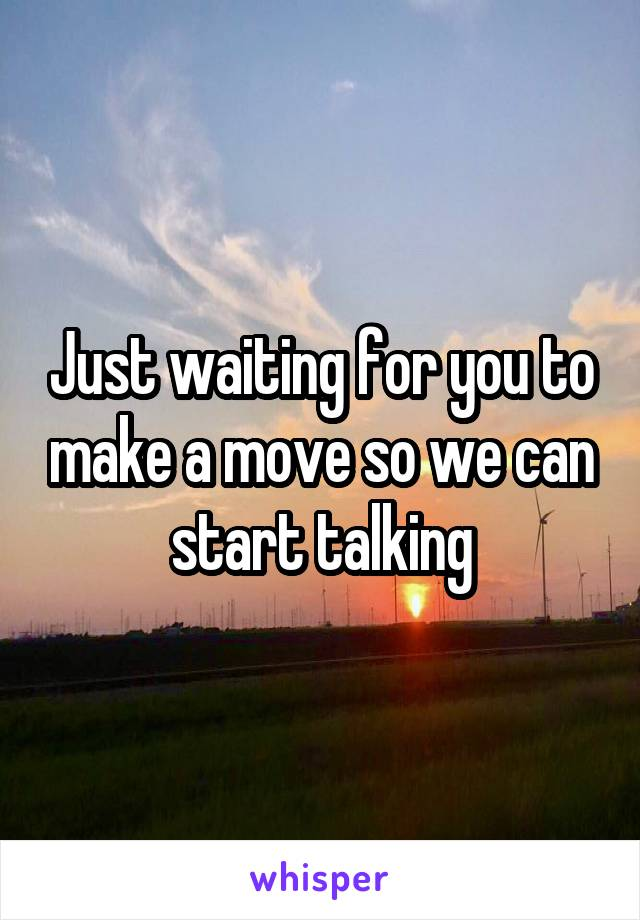 Just waiting for you to make a move so we can start talking