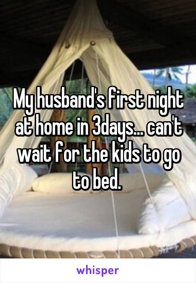 My husband's first night at home in 3days... can't wait for the kids to go to bed.