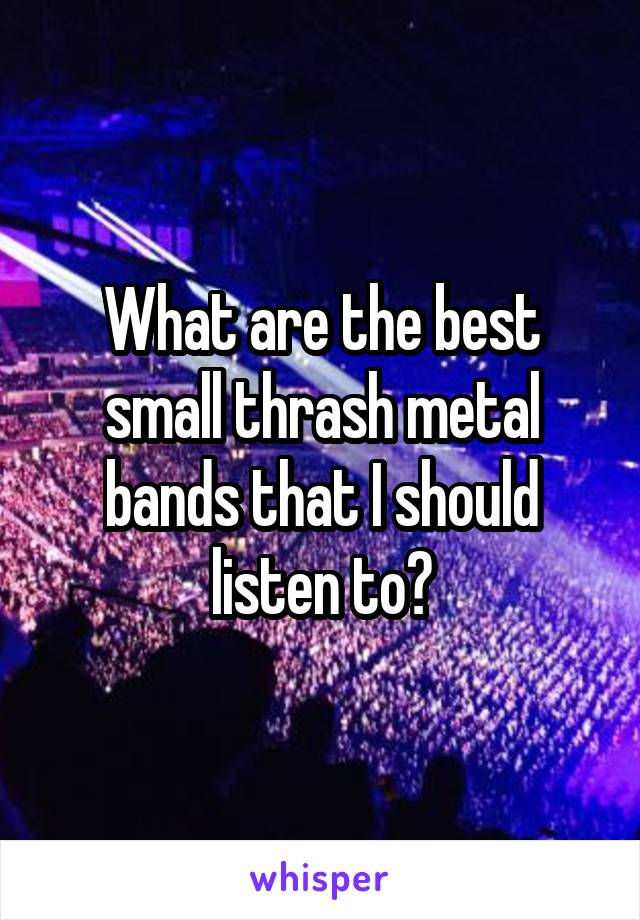What are the best small thrash metal bands that I should listen to?