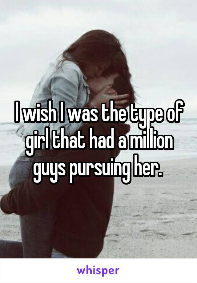I wish I was the type of girl that had a million guys pursuing her.