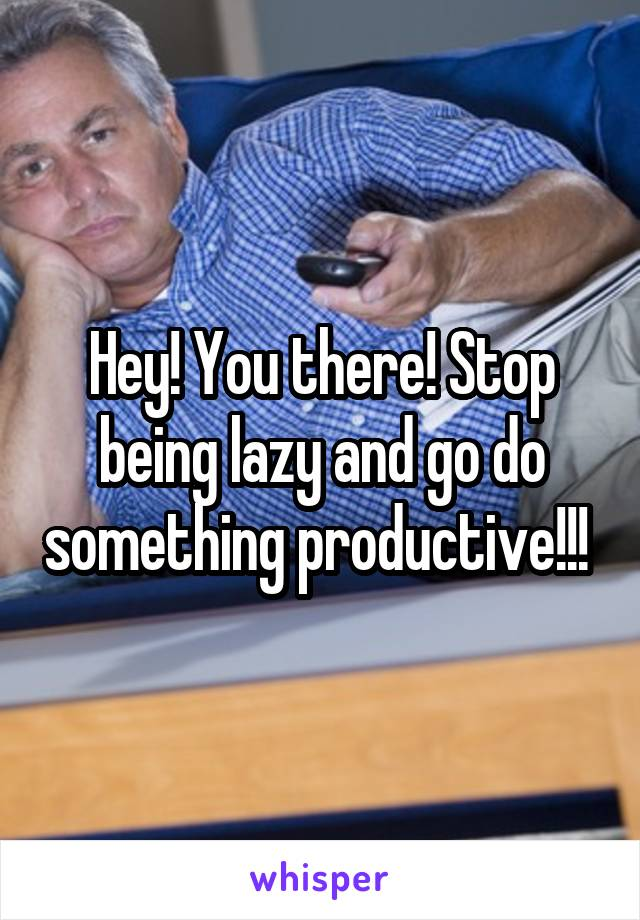 Hey! You there! Stop being lazy and go do something productive!!!