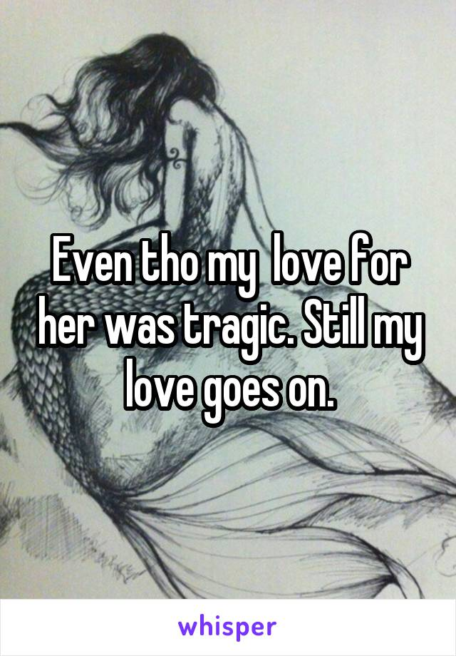 Even tho my  love for her was tragic. Still my love goes on.