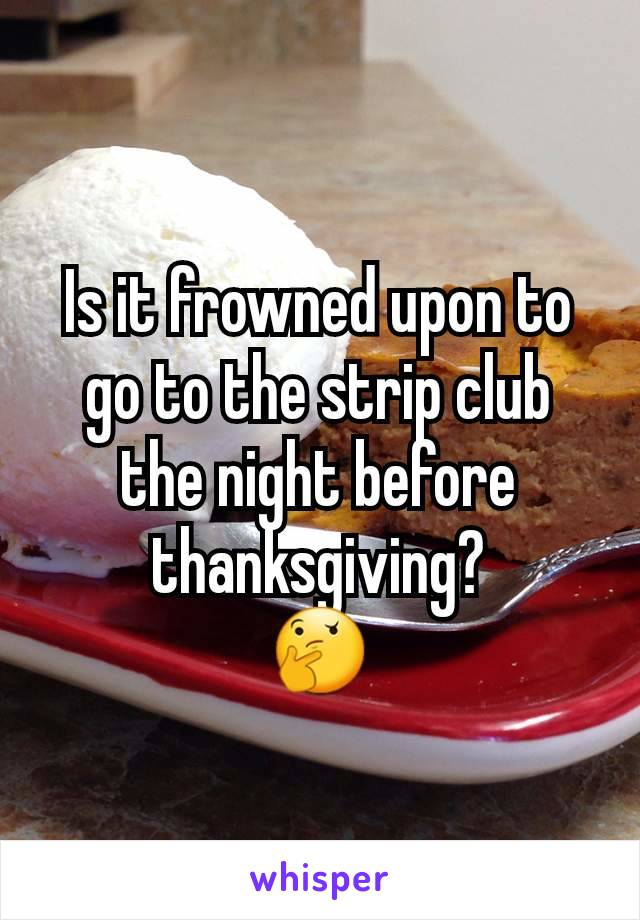 Is it frowned upon to go to the strip club the night before thanksgiving? 🤔