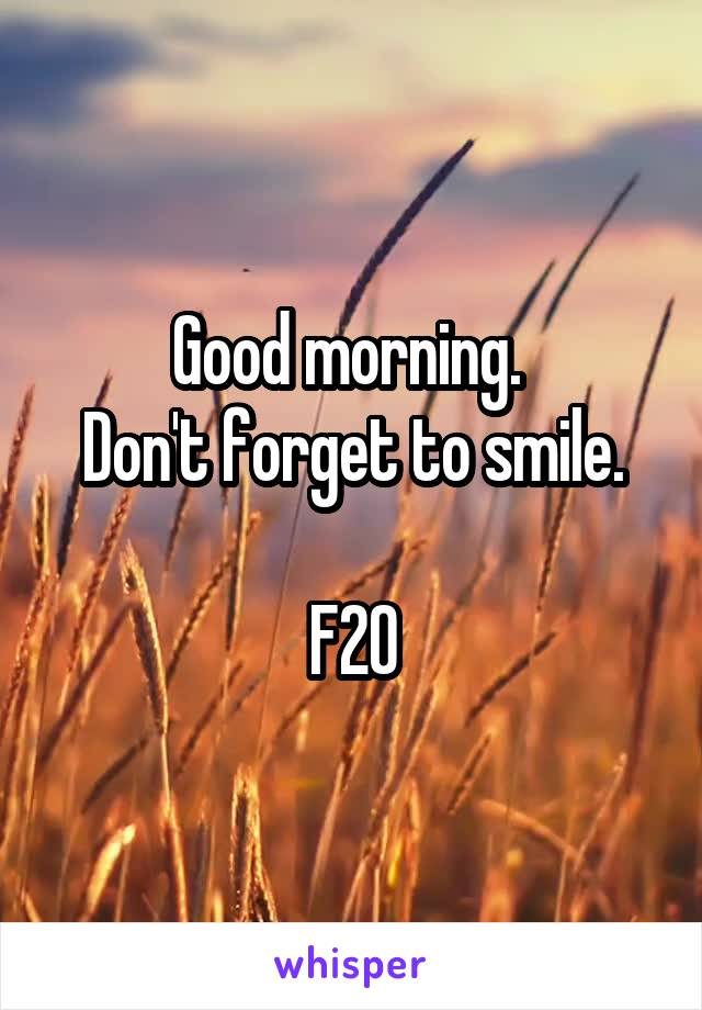 Good morning.  Don't forget to smile.  F20