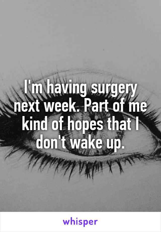 I'm having surgery next week. Part of me kind of hopes that I don't wake up.