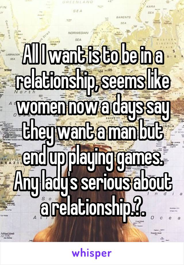 All I want is to be in a relationship, seems like women now a days say they want a man but end up playing games. Any lady's serious about a relationship.?.