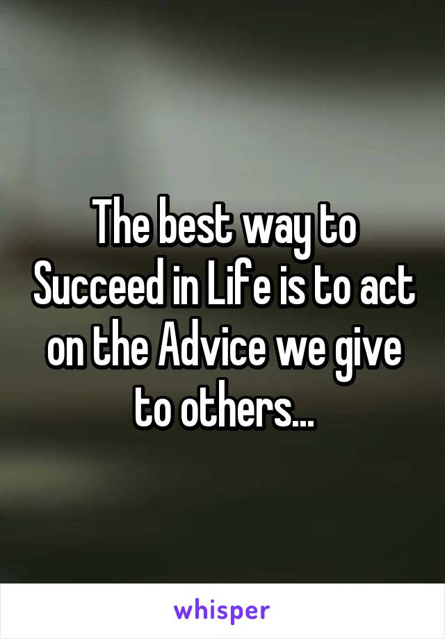 The best way to Succeed in Life is to act on the Advice we give to others...