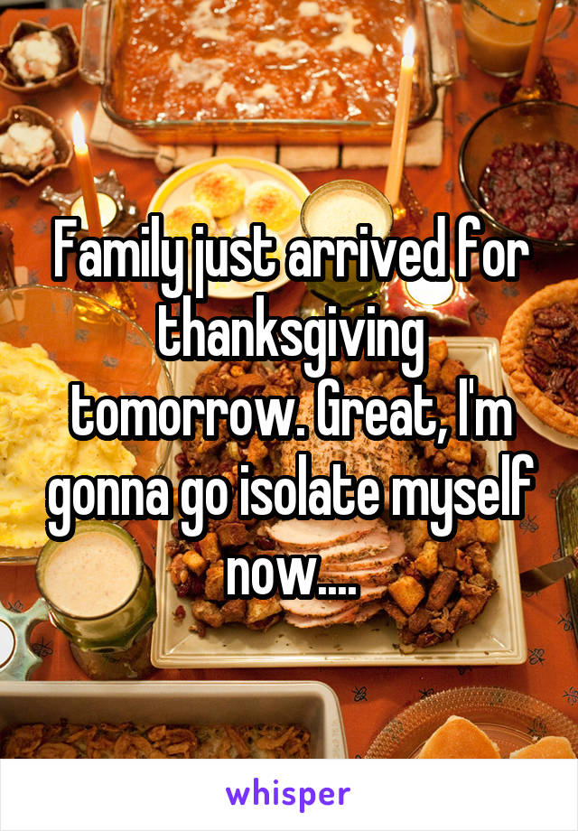 Family just arrived for thanksgiving tomorrow. Great, I'm gonna go isolate myself now....