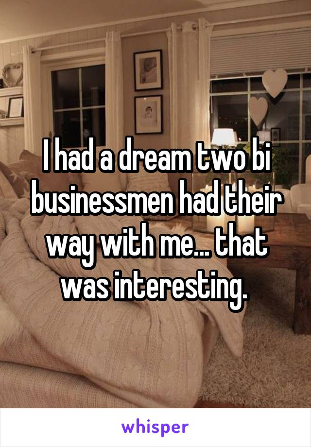 I had a dream two bi businessmen had their way with me... that was interesting.