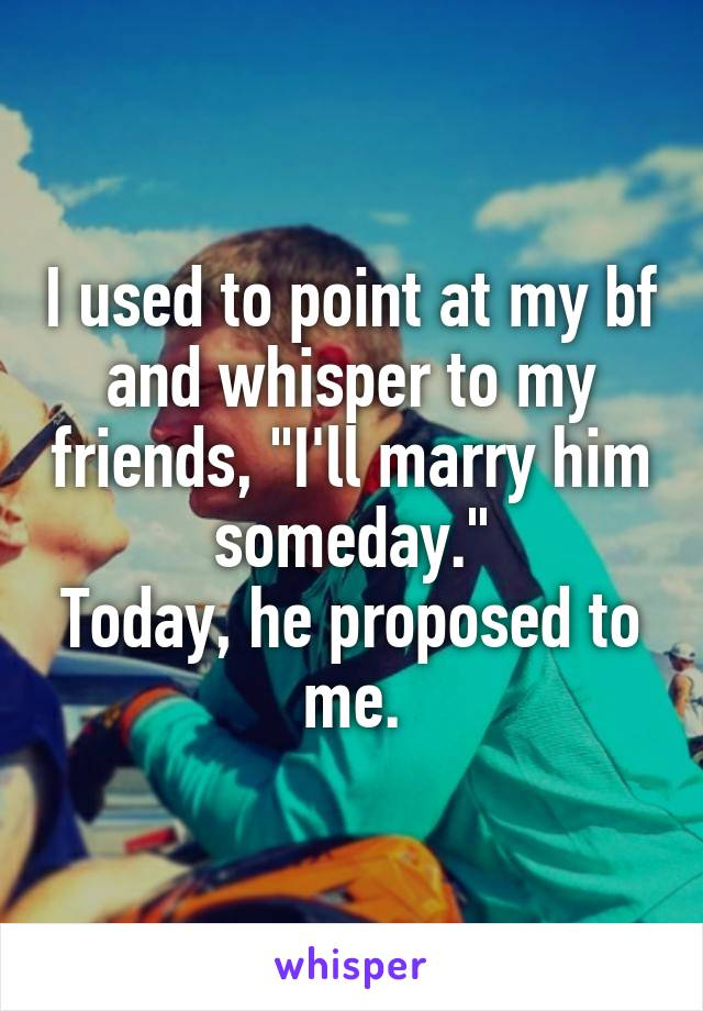 "I used to point at my bf and whisper to my friends, ""I'll marry him someday."" Today, he proposed to me."