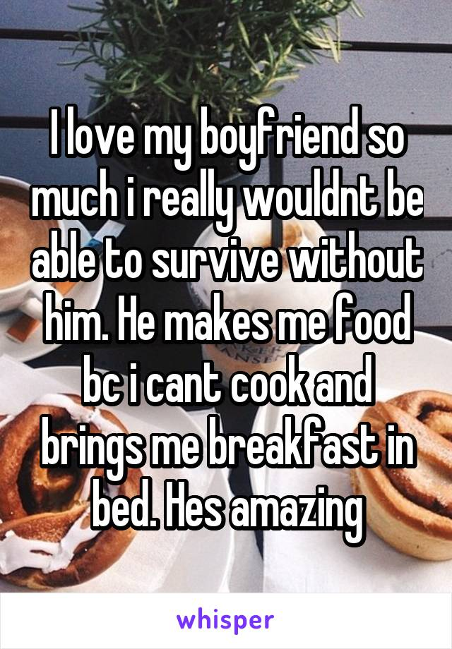 I love my boyfriend so much i really wouldnt be able to survive without him. He makes me food bc i cant cook and brings me breakfast in bed. Hes amazing