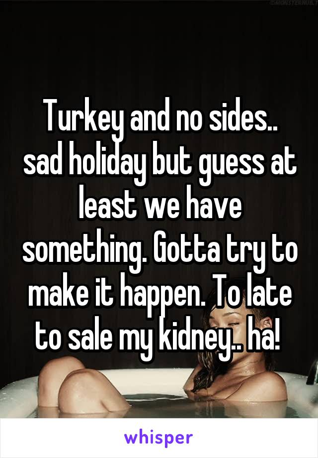 Turkey and no sides.. sad holiday but guess at least we have something. Gotta try to make it happen. To late to sale my kidney.. ha!