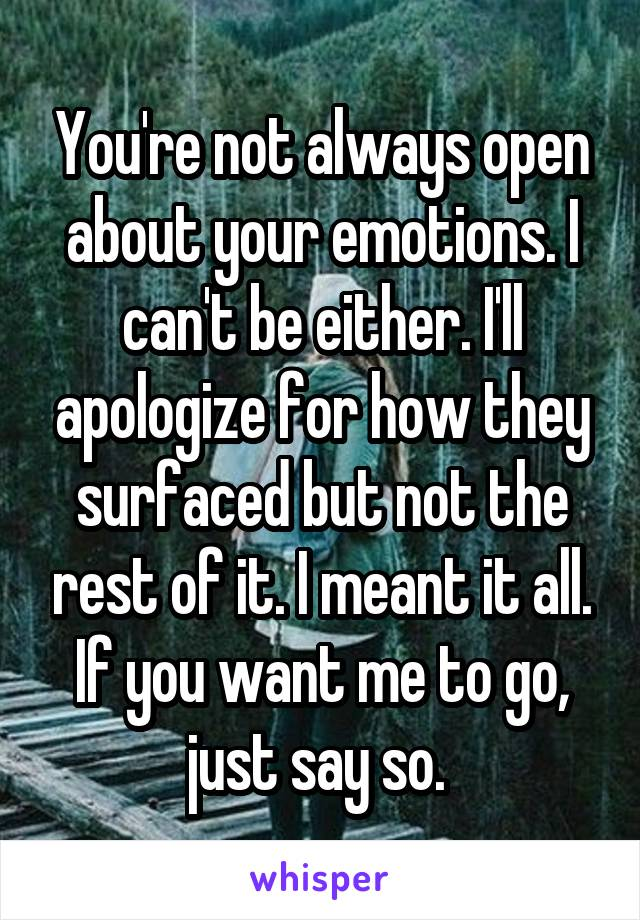 You're not always open about your emotions. I can't be either. I'll apologize for how they surfaced but not the rest of it. I meant it all. If you want me to go, just say so.