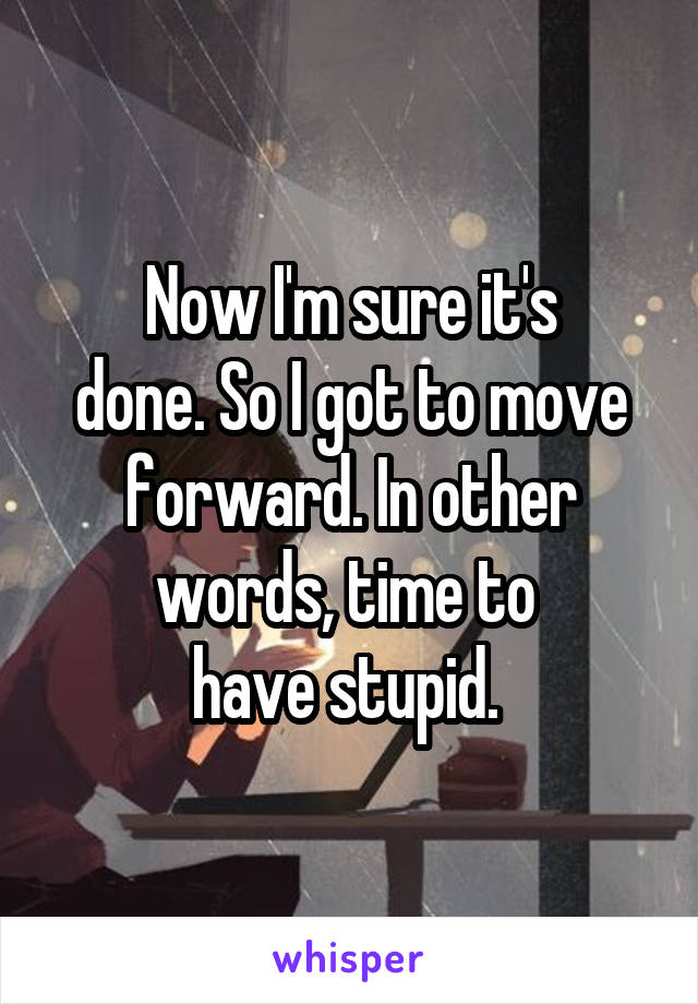 Now I'm sure it's done. So I got to move forward. In other words, time to  have stupid.